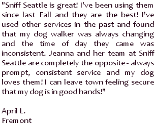 Sniff Seattle is great! I've been using them since last Fall and they are the best! I've used other services in the past and found that my dog walker was always changing and the time of day they came was inconsistent. Jeanna and her team at Sniff Seattle are completely the opposite - always prompt, consistent service and my dog loves them! I can leave town feeling secure that my dog is in good hands! ~ April L., Fremont