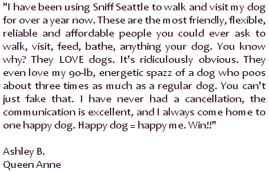 I have been using Sniff Seattle to walk and visit my dog for over a year now. These are the most friendly, flexible, reliable and affordable people you could ever ask to walk, visit, feed, bathe, anything your dog.  You know why? They LOVE dogs. It's ridiculously obvious. They even love my 90-lb, energetic spazz of a dog who poos about three times as much as a regular dog. You can't just fake that. I have never had a cancellation, the communication is excellent, and I always come home to one happy dog. Happy dog = happy me. Win!! ~ Ashley B., Queen Anne