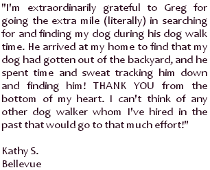 I'm extraordinarily grateful to Greg for going the extra mile (literally) in searching for and finding my dog during his dog walk time. He arrived at my home to find that my dog had gotten out of the backyard, and he spent time and sweat tracking him down and finding him! THANK YOU from the bottom of my heart. I can't think of any other dog walker whom I've hired in the past that would go to that much effort! ~ Kathy S., Bellevue