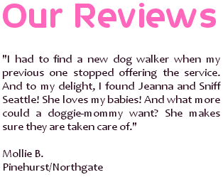 I had to find a new dog walker when my previous one stopped offering the service. And to my delight, I found Jeanna and Sniff Seattle! She loves my babies! And what more could a doggie-mommy want? She makes sure they are taken care of. ~ Mollie B., Pinehurst/Northgate